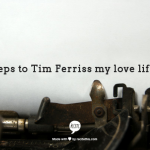 How I am Tim Ferriss -ing my Love Life Part 1